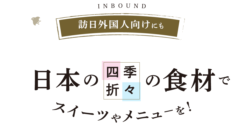 INBOUND 訪日外国人向けにも 日本の四季折々の食材でスイーツやメニューを!